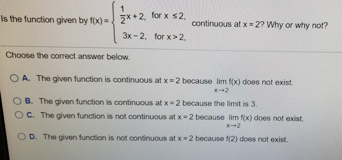 2*+2, for x <2, Is the function given by f(x) = continuous at x = 2? Why or why not? %3! 3x - 2, for x> 2, Choose the correct answer below. O A. The given function is continuous at x = 2 because lim f(x) does not exist. O B. The given function is continuous at x = 2 because the limit is 3. OC. The given function is not continuous at x = 2 because lim f(x) does not exist. OD. The given function is not continuous at x =2 because f(2) does not exist.