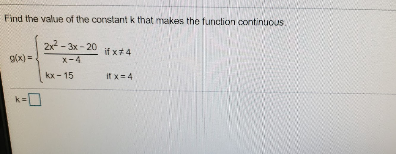 Find the value of the constant k that makes the function continuous. 2x - 3x- 20 if x#4 g(x) = x-4 kx - 15 if x = 4