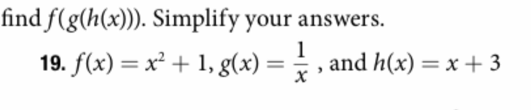|find f(g(h(x)). Simplify your answers. 1 19. f(x) x1, g(x) and h(x) = x+3 X