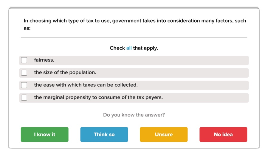 In choosing which type of tax to use, government takes into consideration many factors, such as: Check all that apply fairness. the size of the population. the ease with which taxes can be collected. the marginal propensity to consume of the tax payers. Do you know the answer? I know it Think so Unsure No idea