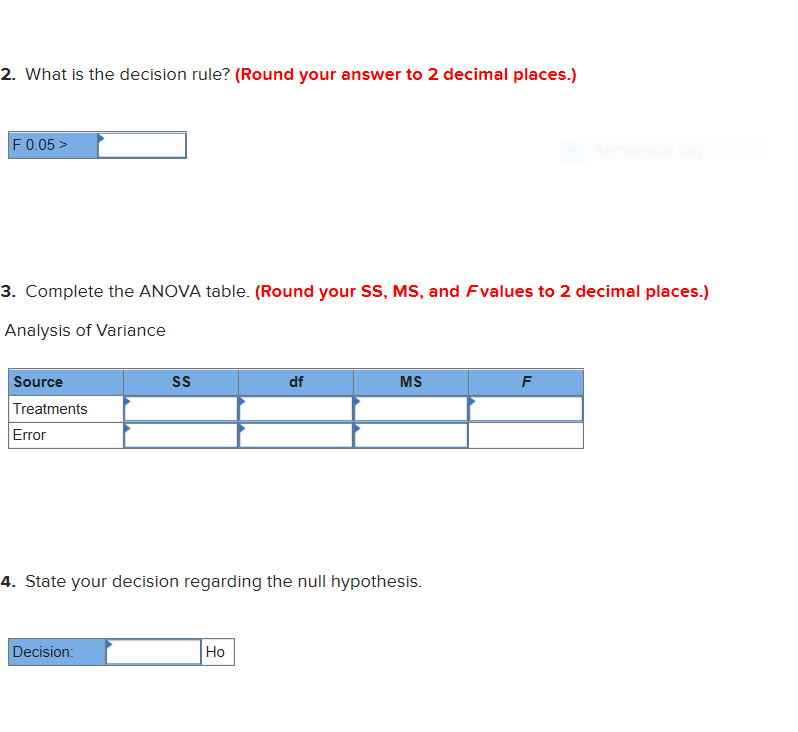 2. What is the decision rule? (Round your answer to 2 decimal places.) F 0.05> Recta 3. Complete the ANOVA table. (Round your SS, MS, and Fvalues to 2 decimal places.) Analysis of Variance Source SS df MS F Treatments Error 4. State your decision regarding the null hypothesis. Decision: Но