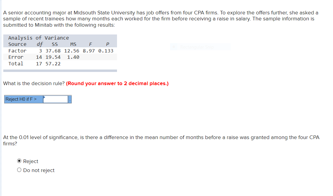 A senior accounting major at Midsouth State University has job offers from four CPA firms. To explore the offers further, she asked a sample of recent trainees how many months each worked for the firm before receiving a raise in salary. The sample information is submitted to Minitab with the following results: Analysis of Variance df Source SS MS P Factor 3 37.68 12.56 8.97 0.133 14 19.54 Error 1.40 Total 17 57.22 What is the decision rule? (Round your answer to 2 decimal places.) Reject HO if F > At the 0.01 level of significance, is there a difference in the mean number of months before a raise was granted among the four CPA firms? O Reject O Do not reject