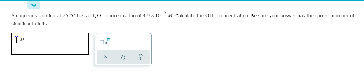 An aqueous solution at 25 °C has a H,0 concentration of 4.9 x 10 'M. Calculate the OH concentration. Be sure your answer has the correct number of significant digits.