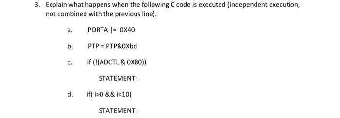 3. Explain what happens when the following C code is executed (independent execution, not combined with the previous line). a. PORTA |= 0X40 b. PTP = PTP&OXbd c. if (!(ADCTL & OX80)) STATEMENT; d. if( i>0 && i<10) STATEMENT;