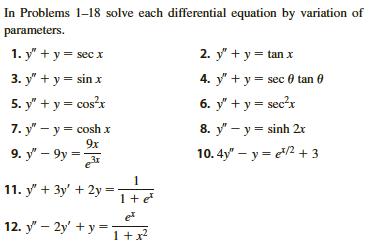 """In Problems 1-18 solve each differential equation by variation of parameters 2. y' +у- tan x 1. y' + у3 secx 3. у' + у 3 sin x 4. y y sec 0 tan 6. у' +у- sec?x 5. y' + у- сos?x 7. y"""" — у 3 сosh x 8. y-ysinh 2x 9x 9. у - 9у - 10.4y"""" y 3 1 11. y3y2y 12. y' — 2у + у-"""