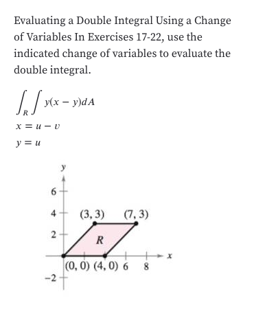 Evaluating a Double Integral Using a Change of Variables In Exercises 17-22, use the indicated change of variables to evaluate the double integral У(х — у)dA х%3D и — и y u 6 4 (3, 3) (7, 3) 2 x (0, 0) (4, 0) 6 8