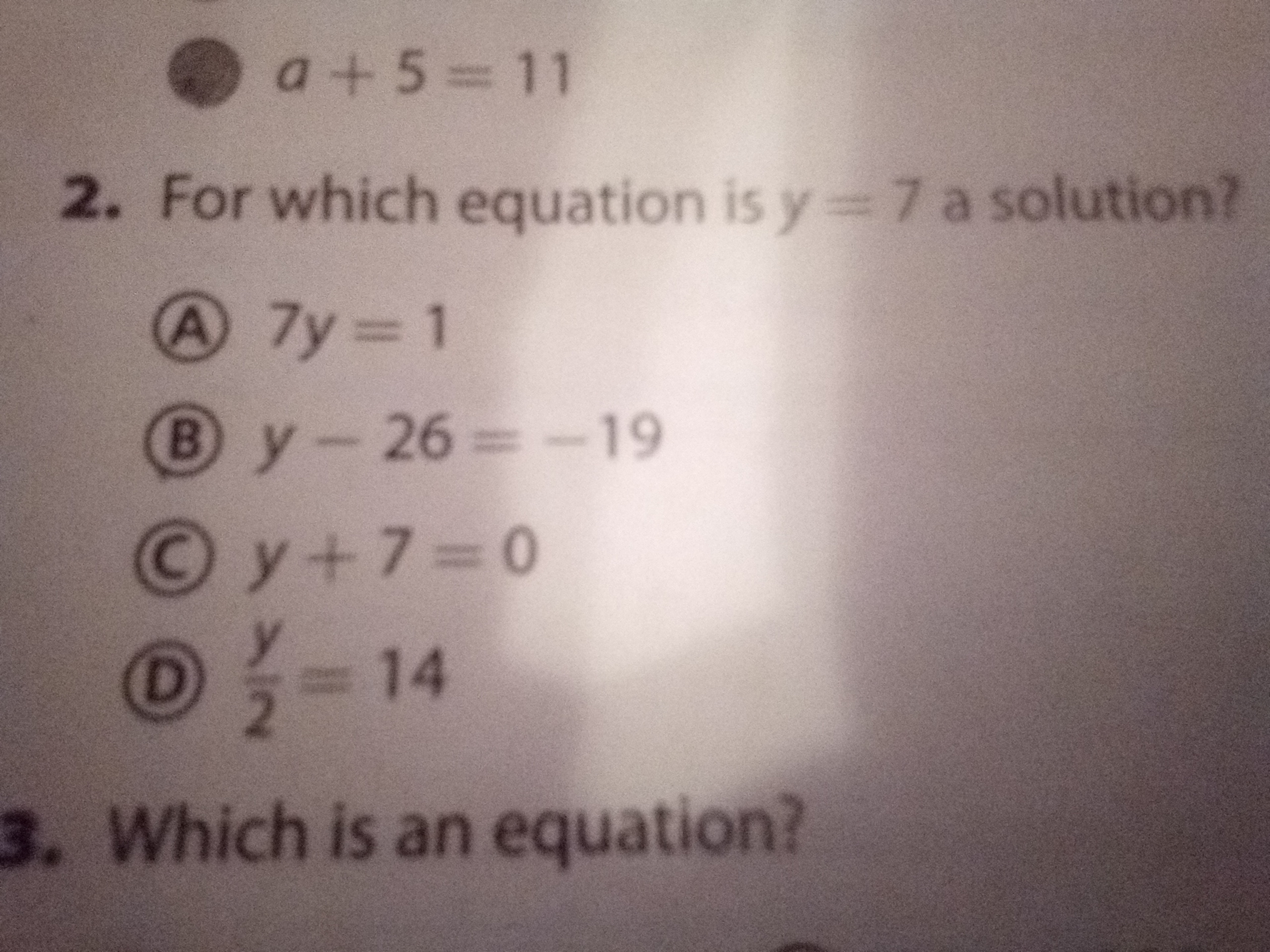 a+5=11 2. For which equation is y=7 a solution? A 7y 1 By-26=-19 Oy+7=0 O- 14 3. Which is an equation?