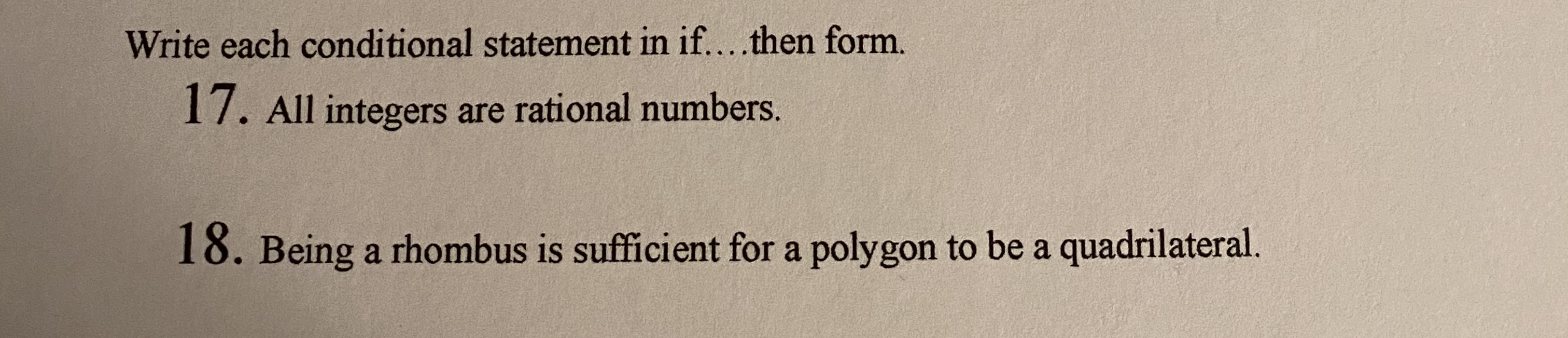 Write each conditional statement in if....then form. 17. All integers are rational numbers. 18. Being a rhombus is sufficient for a polygon to be a quadrilateral.