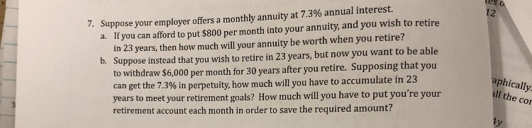 tes 7. Suppose your employer offers a monthly annuity at 7.3% annual interest. a. If you can afford to put $800 per month into your annuity, and you wish to retire 12 you retire? b. Suppose instead that you wish to retire in 23 years, but now you want to be able to withdraw $6,000 per month for 30 years after you retire. Supposing that you can get the 7.3% in perpetuity, how much will you have to accumulate in 23 years to meet your retirement goals? How much will you have to put you're your retirement account each month in order to save the required amount? in 23 years, then how much will your annuity be worth when aphically all the con ty