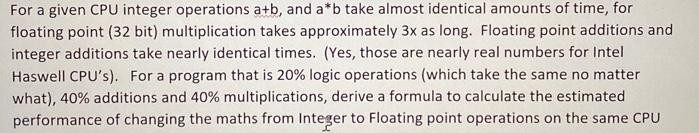 For a given CPU integer operations a+b, and å b take almost Ical amount floating point (32 bit) multiplication takes approximately 3x as long. Floating point additions and integer additions take nearly identical times. (Yes, those are nearly real numbers for Intel Haswell CPU's). For a program that is 20% logic operations (which take the same no matter what), 40% additions and 40% multiplications, derive a formula to calculate the estimated performance of changing the maths from Integer to Floating point operations on the same CPU