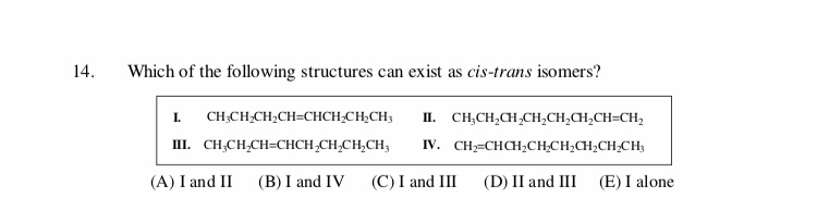 14 Which of the following structures can exist as cis-trans isomers? CH2CH2CH2CH-CHCH2CH2CH I. п. СН,CH,CH,CH,CH,CH,CH-CH, IV. CHCHCH2CH-CH2CH2CH2CH П. СН.CH,CH-СНCH-CH,CH,CH, (A) I and II (B) I and IV (E) I alone (C) I and III (D) II and III