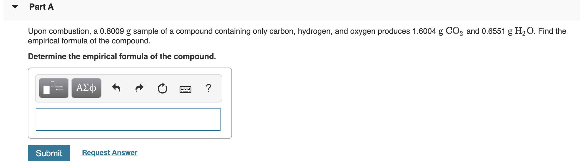 Part A Upon combustion, a 0.8009 g sample of a compound containing only carbon, hydrogen, and oxygen produces 1.6004 g CO2 and 0.6551 g H2 O. Find the empirical formula of the compound. Determine the empirical formula of the compound. ΑΣφ ? Submit Request Answer