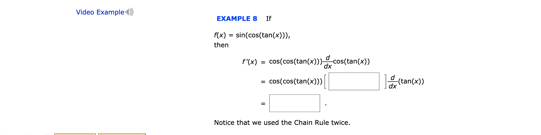 Video Example EXAMPLE 8 If f(x) sin(cos(tan(x))) then d f'(x) cos(cos(tan(x)))cos(tan(x)) dx d (tan(x)) cos(cos(tan(x))) dx Notice that we used the Chain Rule twice.