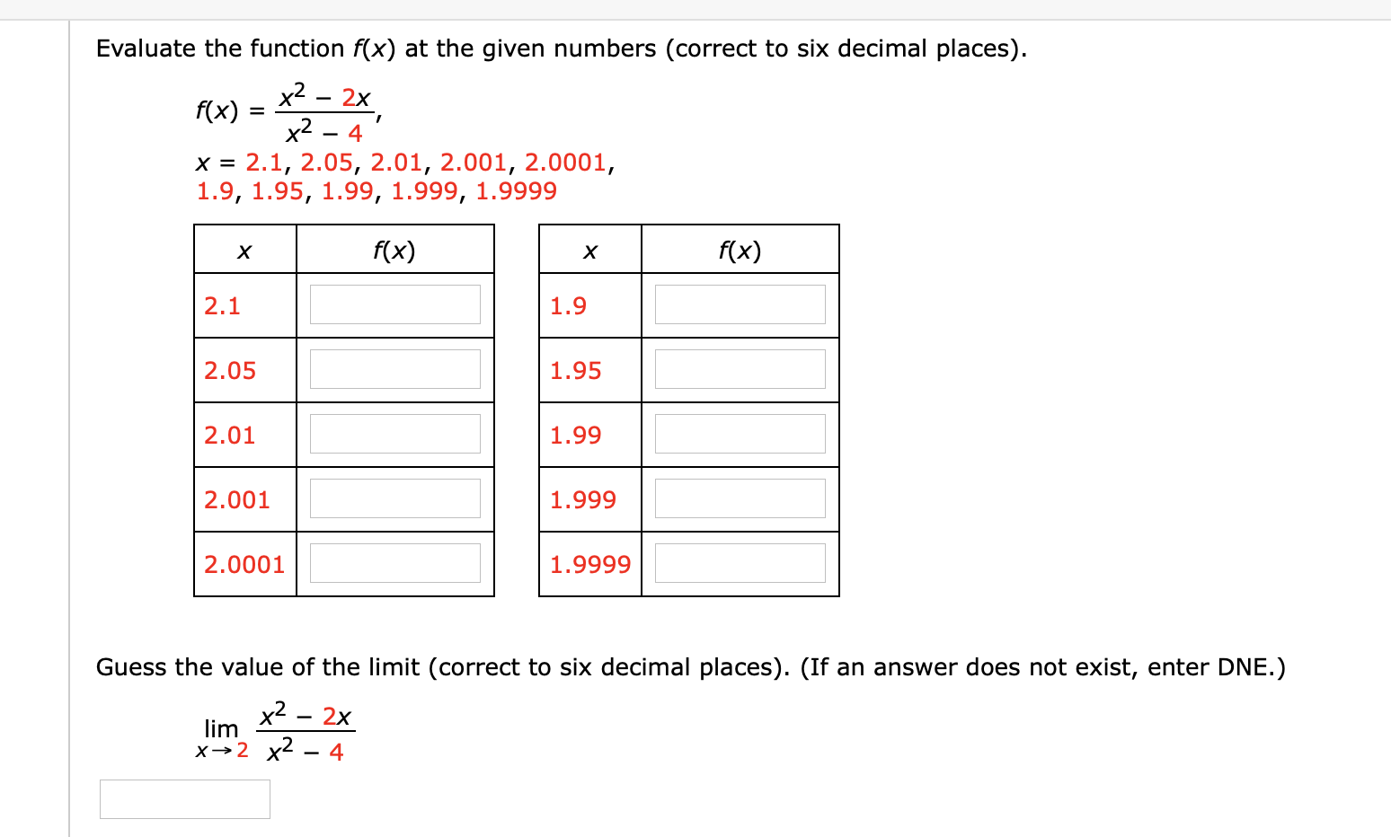 Evaluate the function f(x) at the given numbers (correct to six decimal places) x2 x2 - 4 x 2.1, 2.05, 2.01, 2.001, 2.0001, 1.9, 1.95, 1.99, 1.999, 1.9999 2x f(x) = f(x) f(x) X X 2.1 1.9 2.05 1.95 2.01 1.99 2.001 1.999 2.0001 1.9999 Guess the value of the limit (correct to six decimal places). (If an answer does not exist, enter DNE.) x2 lim 2x x2 x2 - 4