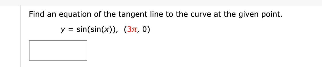Find an equation of the tangent line to the curve at the given point. sin(sin(x)), (37, 0) y