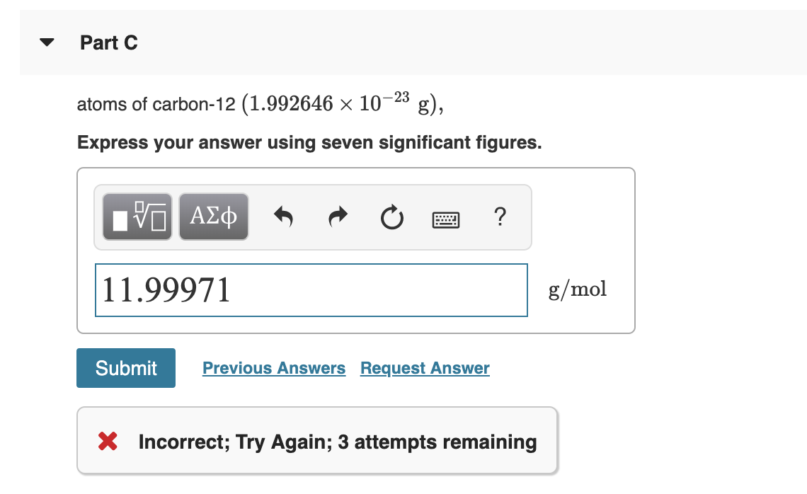 Part C g), atoms of carbon-12 (1.992646 x 10-23 Express your answer using seven significant figures. ΑΣφ 11.99971 g/mol Submit Previous Answers Request Answer X Incorrect; Try Again; 3 attempts remaining