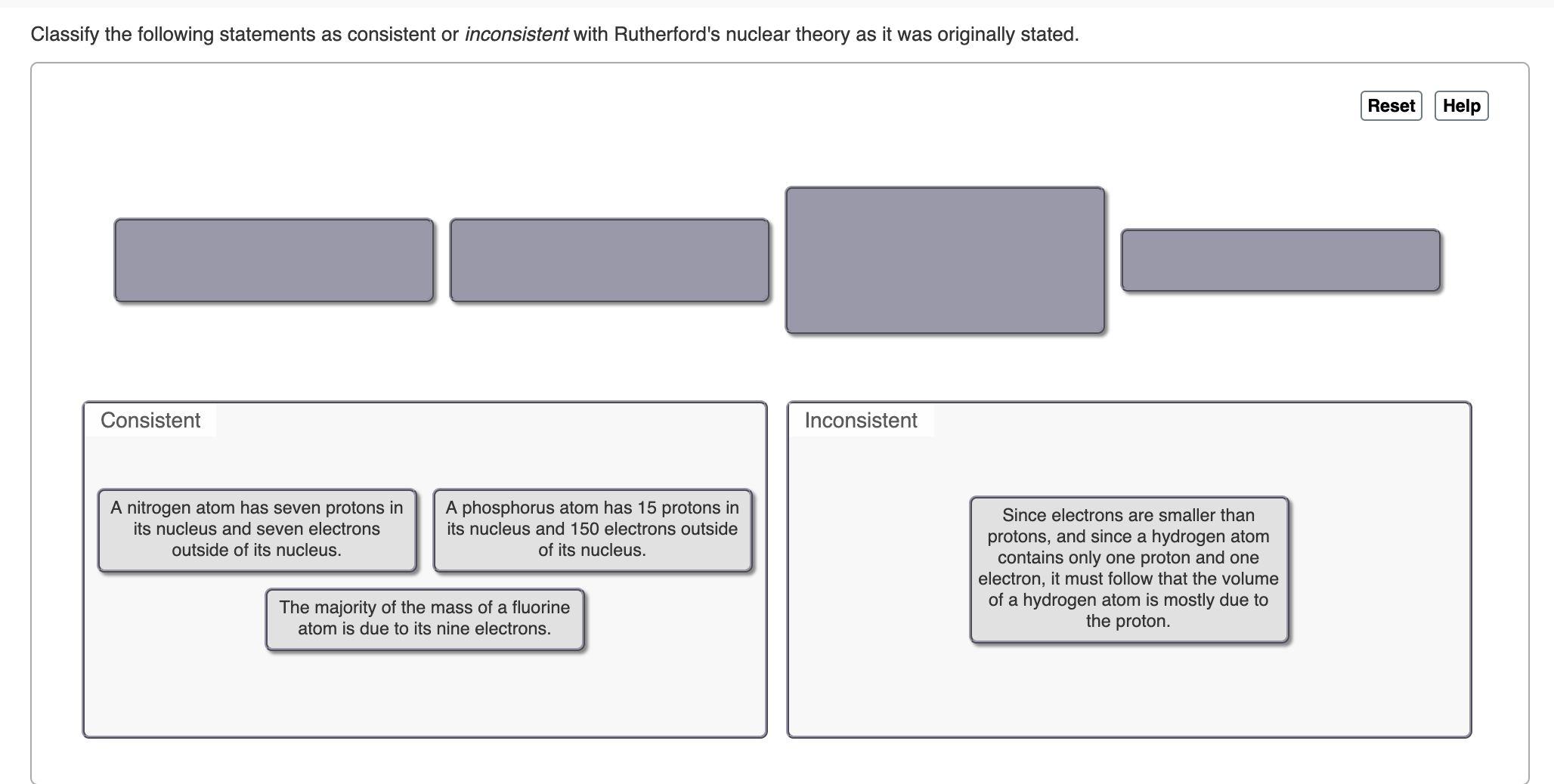 Classify the following statements as consistent or inconsistent with Rutherford's nuclear theory as it was originally stated. Help Reset Consistent Inconsistent A nitrogen atom has seven protons in its nucleus and seven electrons A phosphorus atom has 15 protons in its nucleus and 150 electrons outside Since electrons are smaller than protons, and since a hydrogen atom contains only one proton and one electron, it must follow that the volume of a hydrogen atom is mostly due to the proton. outside of its nucleus. of its nucleus. The majority of the mass of a fluorine atom is due to its nine electrons.