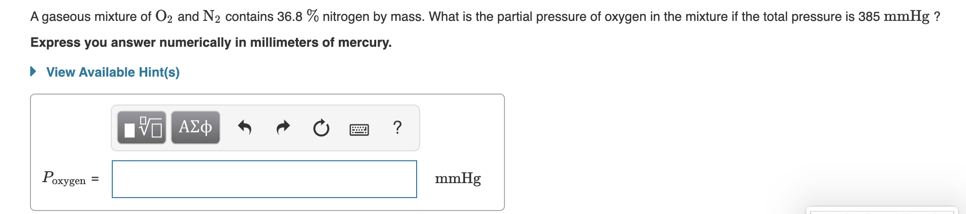 A gaseous mixture of O2 and N2 contains 36.8 % nitrogen by mass. What is the partial pressure of oxygen in the mixture if the total pressure is 385 mmHg? Express you answer numerically in millimeters of mercury. View Available Hint(s) ΑΣφ ? Poxygen mmHg II
