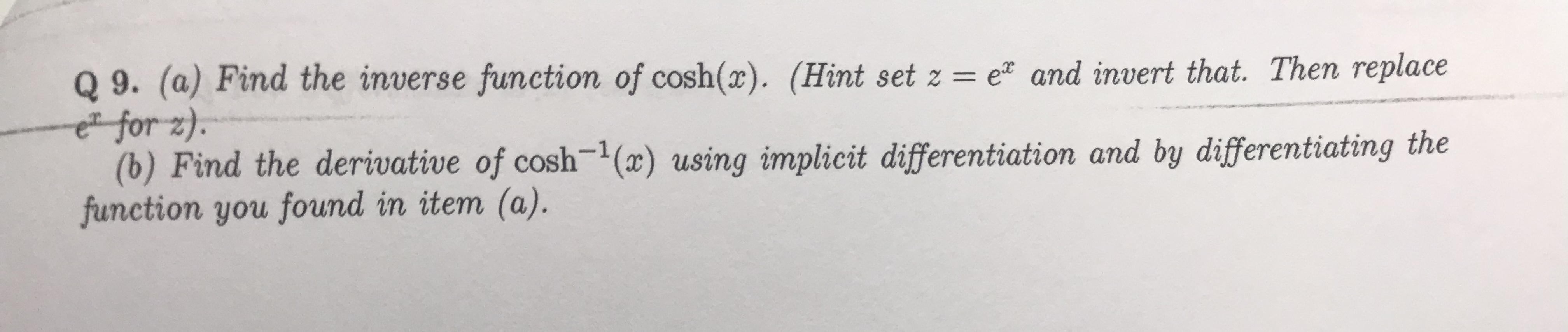 Q 9. (a) Find the inverse function of cosh(x). (Hint set z = e and invert that. Then replace e for z). (b) Find the derivative of cosh1 (x) using implicit differentiation and by differentiating the function you found in item (a).