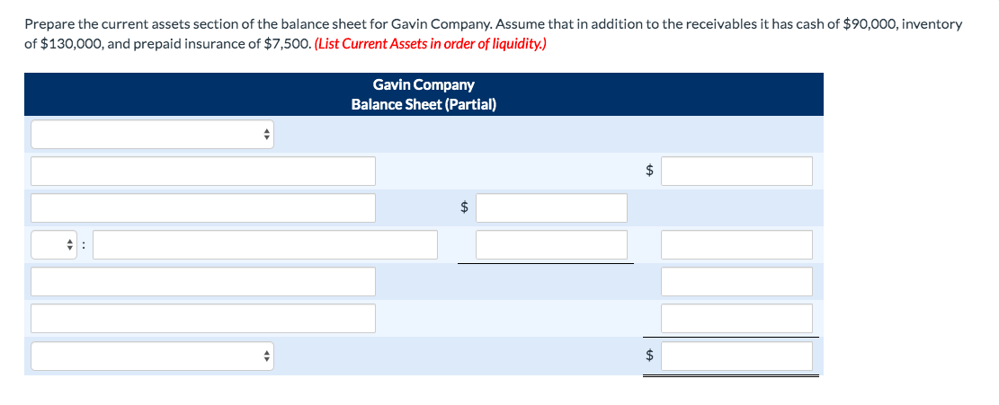 Prepare the current assets section of the balance sheet for Gavin Company. Assume that in addition to the receivables it has cash of $90,000, inventory of $130,000, and prepaid insurance of $7,500. (List Current Assets in order of liquidity.) Gavin Company Balance Sheet (Partial) 2$