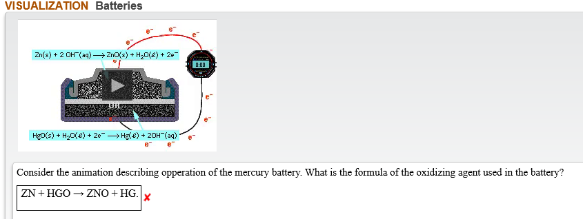 VISUALIZATION Batteries 2n(s)2 OH(aq)2n0(s)H20(e)2e 0:00 Hg0(s)H20(e)2e Hg(e)+20H-(aq) Consider the animation describing opperation of the mercury battery. What is the formula of the oxidizing agent used in the battery? ZNOHG ZN HGO