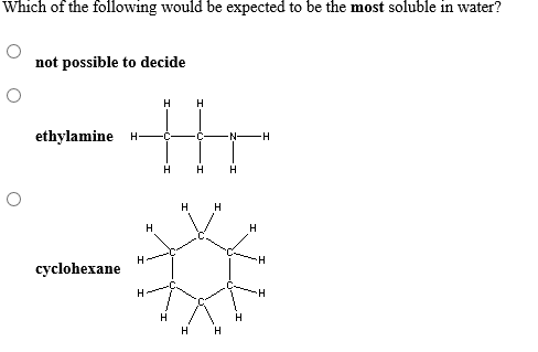 Which of the following would be expected to be the most soluble in water? not possible to decide н H ethylamine H N H н н H H H H н H H cyclohexane Н Н H T
