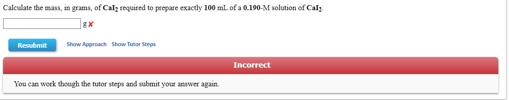 Calculate the mass, in grams, of Cal2 required to prepare exactly 100 mL of a 0.190-M solution of Cal2 g X Show Approach Show Tutor Steps Resubmit Incorrect You can work though the tutor steps and submit your answer again