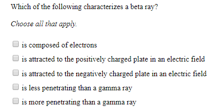 Which of the following characterizes a beta ray? Choose all that apply is composed of electrons is attracted to the positively charged plate in an electric field is attracted to the negatively charged plate in an electric field is less penetrating than a gamma ray is more penetrating than a gamma ray