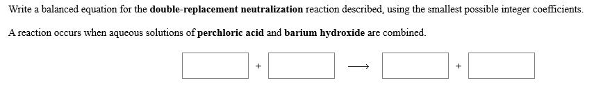 Write a balanced equation for the double-replacement neutralization reaction described, using the smallest possible integer coefficients Areaction occurs when aqueous solutions of perchloric acid and barium hydroxide are combined
