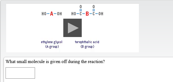 но -с- В-с-он но-А- он ethylene glycol (A group) terephthalic acid (B group) What small molecule is given off during the reaction?