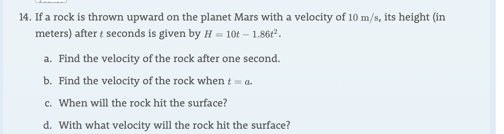 14. If a rock is thrown upward on the planet Mars with a velocity of 10 m/s, its height (in meters) after t seconds is given by H = 10t - 1.86t2 a. Find the velocity of the rock after one second. b. Find the velocity of the rock when t = a. c. When will the rock hit the surface? d. With what velocity will the rock hit the surface?