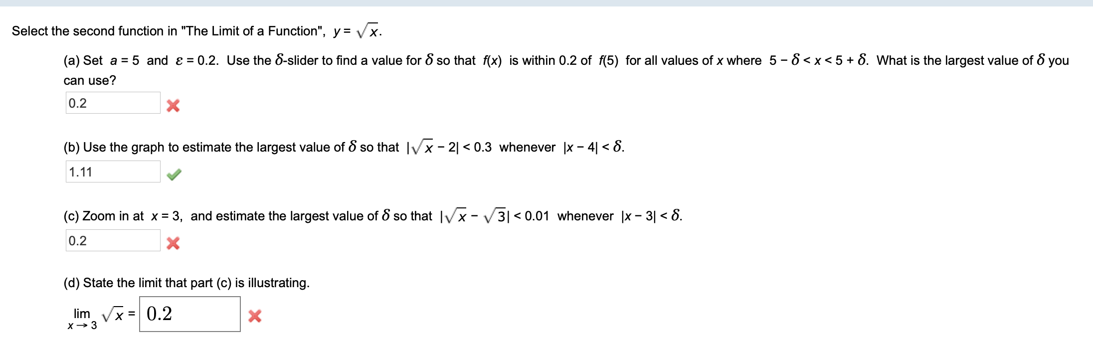 """Select the second function in """"The Limit of a Function"""", y = Vx 0.2. Use the 8-slider to find a value for 8 so that f(x) is within 0.2 of f(5) for all values of x where 5 - 8 <x<5+ 8. What is the largest value of 8 you (a) Set a 5 and e can use? 0.2 X (b) Use the graph to estimate the largest value of S so that Ix- 21 < 0.3 whenever  x - 4 < 8 1.11 (c) Zoom in at x = 3, and estimate the largest value of 8 so that x -3  < 0.01 whenever x - 3 <8. 0.2 (d) State the limit that part (c) is illustrating limVx0.2 = x3"""