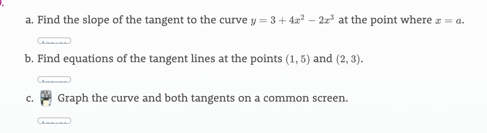a. Find the slope of the tangent to the curve y = 3 + 4x2 - 2x3 at the point where x = a b. Find equations of the tangent lines at the points (1, 5) and (2, 3) Graph the curve and both tangents on a common screen. C.