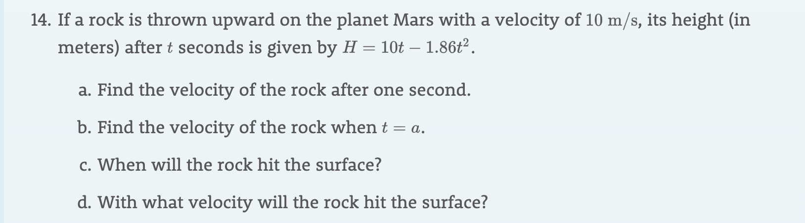 14. If a rock is thrown upward on the planet Mars with a velocity of 10 m/s, its height (in meters) after t seconds is given by H = 10t - 1.86t2 a. Find the velocity of the rock after one second. b. Find the velocity of the rock when t = a c. When will the rock hit the surface? d. With what velocity will the rock hit the surface?