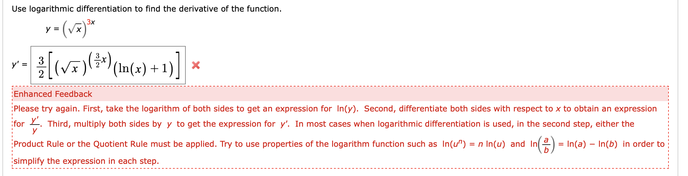 """Use logarithmic differentiation to find the derivative of the function y (v Зx Vx 3 (V) у' - 2 X '(In(x) 1 Enhanced Feedback Please try again. First, take the logarithm of both sides to get an expression for In(y). Second, differentiate both sides with respect to x to obtain an expression for Third, multiply both sides byy to get the expression for y'. In most cases when logarithmic differentiation is used, in the second step, either the у Product Rule or the Quotient Rule must be applied. Try to use properties of the logarithm function such as In(u"""") n In(u) and In = In(a) In(b) in order to simplify the expression in each step."""