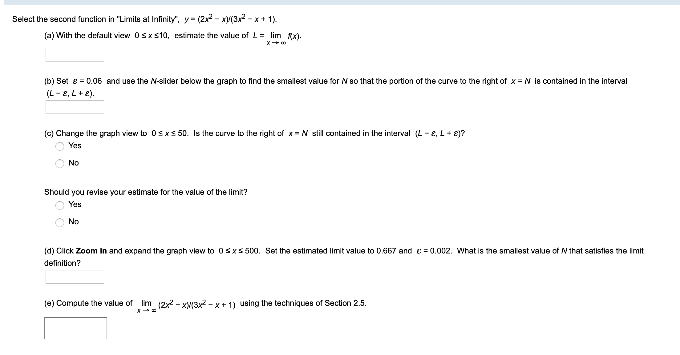 """Select the second function in """"Limits at Infinity"""", y (2x2 -x(3x2 -x+ 1) lim f(x) (a) With the default view 0 s xs10, estimate the value of L X co (b) Set e 0.06 and use the N-slider below the graph to find the smallest value for N so that the portion of the curve to the right of x = N is contained in the interval (L E, L+e) (c) Change the graph view to 0sxs 50. Is the curve to the right of x = N still contained in the interval (L - e, L + e)? Yes No Should you revise your estimate for the value of the limit? Yes No (d) Click Zoom in and expand the graph view to 0sx 500. Set the estimated limit value to 0.667 and e = 0.002. What is the smallest value of N that satisfies the limit definition? lim (2x2 - x/(3x2 - x + 1) using the techniques of Section 2.5 X co (e) Compute the value of"""