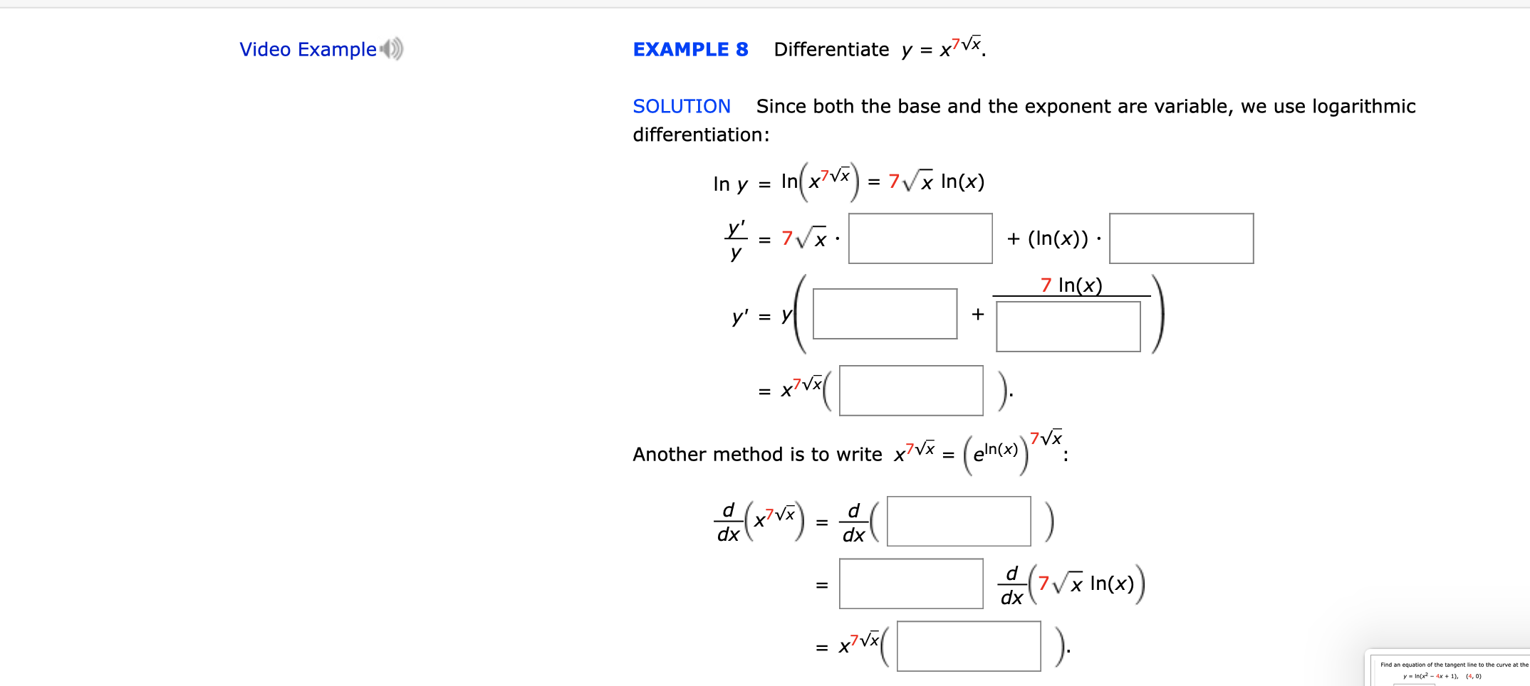 Video Example Differentiate y = x7Vx EXAMPLE 8 Since both the base and the exponent are variable, we use logarithmic SOLUTION differentiation: In(2)7 7Vx In(x) In y = y' 7VX У (In(x)) 7 In(x) у' %3D У x'Vx 7VX eln(x) Another method is to write x7Vx = d d dx dx d 7x In(x) dx x7Vx = yIn(x2-4x +1), (4, 0)