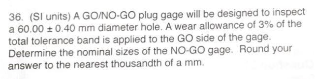 36. (SI units) A GO/NO-GO plug gage will be designed to inspect a 60.00 0.40 mm diameter hole. A wear allowance of 3% of the total tolerance band is applied to the GO side of the gage. Determine the nominal sizes of the NO-GO gage. Round your answer to the nearest thousandth of a mm.