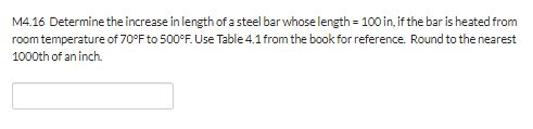 M4.16 Determine the increase in length of a steel bar whose length 100 in, if the bar is heated from room temperature of 70°F to 500°F. Use Table 4.1from the book for reference. Round to the nearest 1000th of an inch