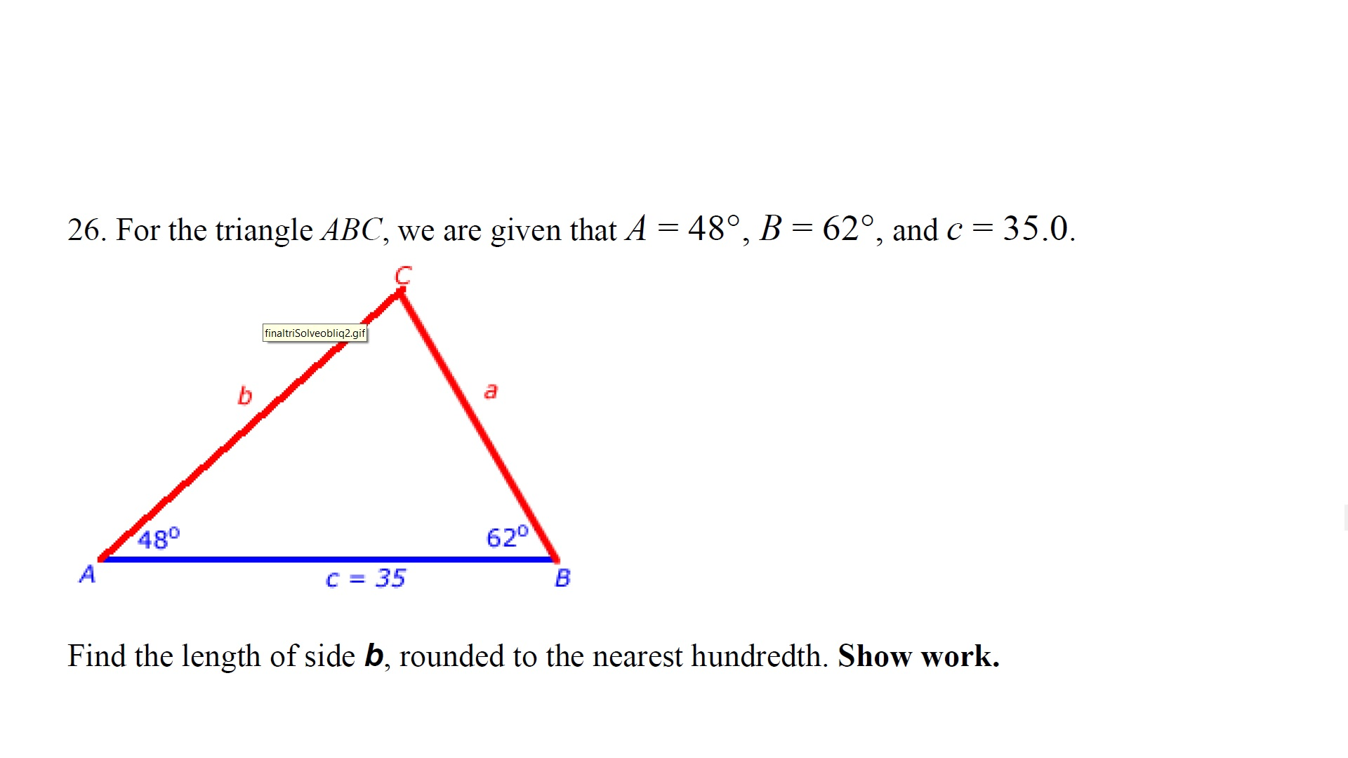 26. For the triangle ABC, we are given that A 48°, B 62°, and c = 35.0 finaltriSolveobliq2.gif b 480 A 620 C 35 В Find the length of side b, rounded to the nearest hundredth. Show work.