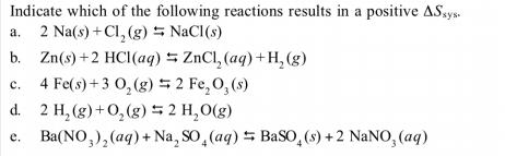 Indicate which of the following reactions results in a positive ASsys. 2 Na(s) +Cl, (g) NaCl(s) b. Zn(s)+2 HCl(aq) 5 ZnCl, (aq) +H, (g) 4 Fe(s) + 3 0, (g) 5 2 Fe,O,(s) d. 2 H, (g)+0,(g) 5 2 H,0(g) Ba(NO,),(aq) + Na, SO,(aq) 5 BaSO,(s) + 2 NaNO, (aq) a. c. e.