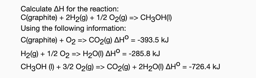 Calculate AH for the reaction: C(graphite) 2H2(g) 1/2 O2(g)> CH30H() Using the following information: C(graphite)O2 => CO2(g) AHO = -393.5 kJ H2(g) 1/2 O2 => H2O(1) AHO = -285.8 kJ CH3OH (I)3/2 O2(g) => CO2(g) 2H20() AH° = -726.4 kJ