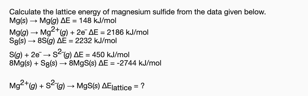 Calculate the lattice energy of magnesium sulfide from the data given below. Mg(s) Mg(g) AE 148 kJ/mol Mg2g) 8S(g) AE 2232 kJ/mol 2e AE 2186 kJ/mol Mg(g) S8(s) Sig) 2eSg) AE= 450 kJ/mol 8Mg(s)S8(s) -» 8M9S(s) AE = -2744 kJ/mol Mg2+(g) S2g) MgS(s) AElattice = ?