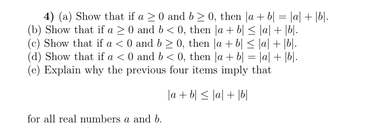 4) (a) Show that if a 0 and b 2 0, then |a + b| = |a| + |b|. (b) Show that if a (c) Show that if a < 0 and b 2 0, then |a b| < \a| + |b|. (d) Show that if a < 0 and b (e) Explain why the previous four items imply that 0, then |a + b| < \a| + |b|.. 0 and b 0, then lab= |a| + |b|. labllal b eal numbers a and b for all