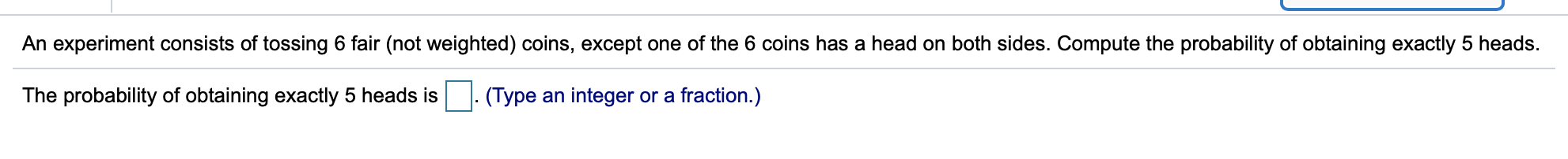 An experiment consists of tossing 6 fair (not weighted) coins, except one of the 6 coins has a head on both sides. Compute the probability of obtaining exactly 5 heads The probability of obtaining exactly 5 heads is (Type an integer or a fraction.)