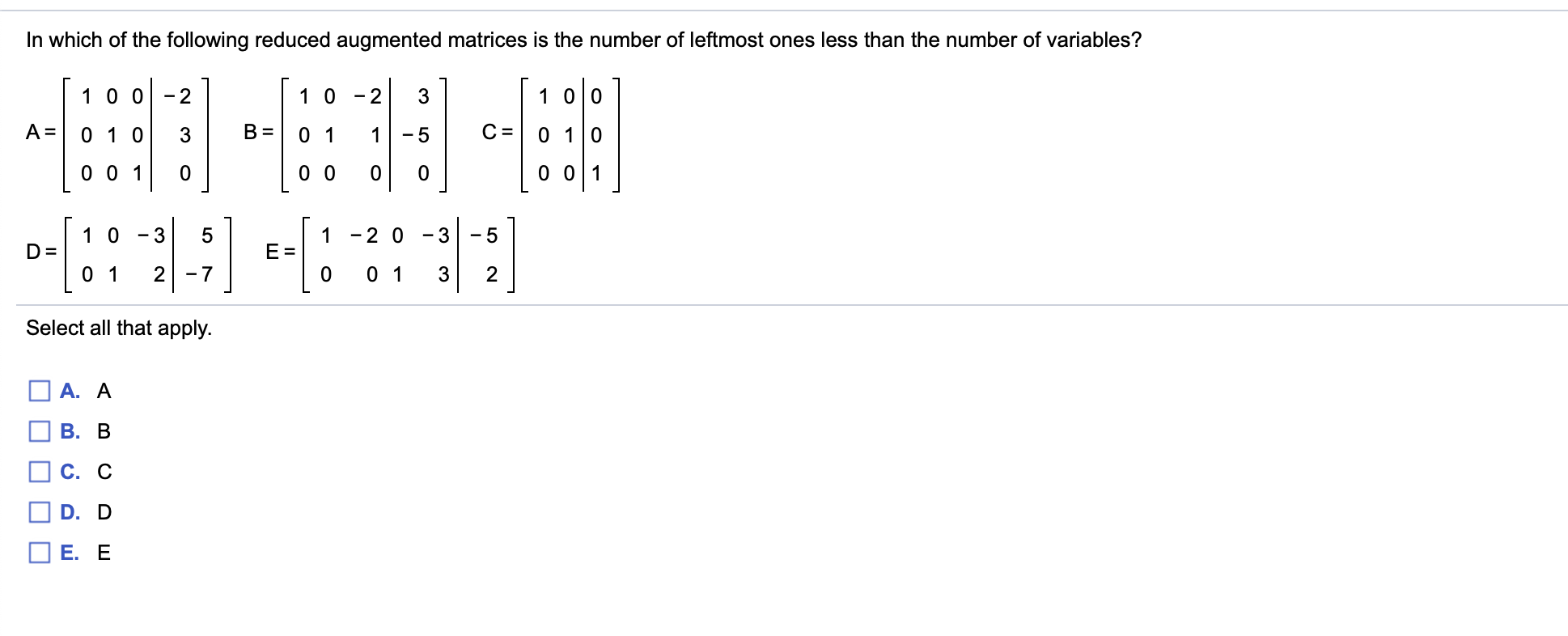 In which of the following reduced augmented matrices is the number of leftmost ones less than the number of variables? 1 0 0 1 0 0 2 1 0 2 3 - A = В 0 1 С 0 1 0 0 1 0 3 1 - 5 0 0 1 0 0 0 01 0 1 0 1 -2 0 -3 - 5 D = E 0 1 0 1 2 7 0 3 2 Select all that apply. A. A В. В С. С D. D Е. Е