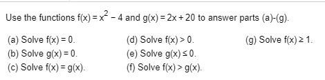 Use the functions f(x)-x-4 and g(x) 2x +20 to answer parts (a)-(g). (a) Solve fx) 0 (b) Solve g(x) 0 (c) Solve f(x) g(x) (d) Solve f(x)> 0 (e) Solve g(x)s0 (f) Solve f(x)> g(x) (g) Solve fx)2 1