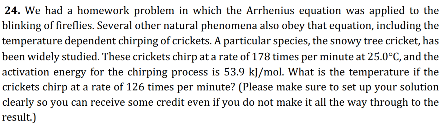 24. We had a homework problem in which the Arrhenius equation was applied to the blinking of fireflies. Several other natural phenomena also obey that equation, including the temperature dependent chirping of crickets. A particular species, the snowy tree cricket, has been widely studied. These crickets chirp at a rate of 178 times per minute at 25.0°C, and the activation energy for the chirping process is 53.9 kJ/mol. What is the temperature if the  crickets chirp at a rate of 126 times per minute? (Please make sure to set up your solution clearly so you can receive some credit even if you do not make it all the way through to the result.)
