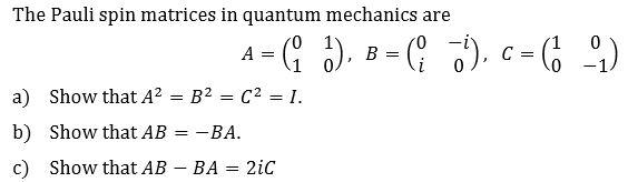 The Pauli spin matrices in quantum mechanics are 0 A B C = -1 0 Show that A2 B2 C2 = 1. a) -BA b) Show that AB Show that AB BA 2iC
