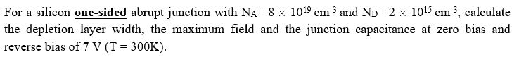 For a silicon one-sided abrupt junction with NA= 8 x 1019 cm3 and ND- 2 x 1015 cm3, calculate the depletion layer width, the maximum field and the junction capacitance at zero bias and reverse bias of 7 V (T 300K)